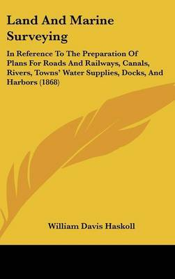 Land And Marine Surveying: In Reference To The Preparation Of Plans For Roads And Railways, Canals, Rivers, Towns' Water Supplies, Docks, And Harbors (1868) by William Davis Haskoll image