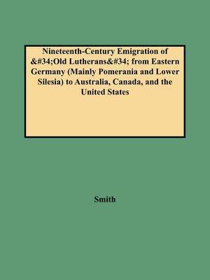 Nineteenth-Century Emigration of Old Lutherans from Eastern Germany (Mainly Pomerania and Lower Silesia) to Australia, Canada, and the United States by Smith