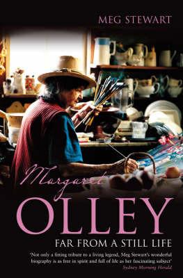 Margaret Olley: Far from a Still Life by Meg Stewart