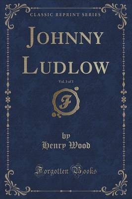 Johnny Ludlow, Vol. 3 of 3 (Classic Reprint) by Henry Wood