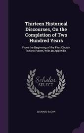 Thirteen Historical Discourses, on the Completion of Two Hundred Years by Leonard Bacon