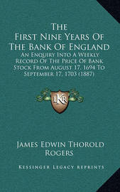 The First Nine Years of the Bank of England: An Enquiry Into a Weekly Record of the Price of Bank Stock from August 17, 1694 to September 17, 1703 (1887) by James Edwin Thorold Rogers
