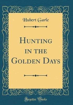 Hunting in the Golden Days (Classic Reprint) by Hubert Garle image