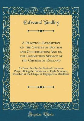 A Practical Exposition on the Offices of Baptism and Confirmation; And on the Communion Service of the Church of England by Edward Yardley image