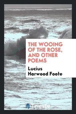 The Wooing of the Rose, and Other Poems by Lucius Harwood Foote