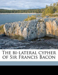 The Bi-Lateral Cypher of Sir Francis Bacon by Elizabeth Wells Gallup