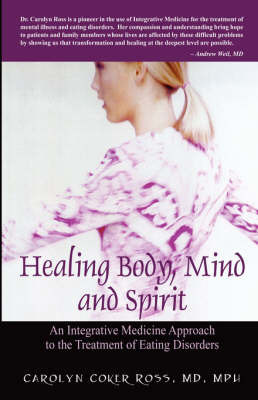 Healing Body, Mind and Spirit: An Integrative Medicine Approach to the Treatment of Eating Disorders by Carolyn Coker Ross MD MPH