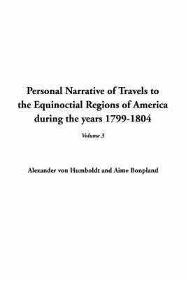 Personal Narrative of Travels to the Equinoctial Regions of America During the Years 1799-1804, V3 by Alexander Von Humboldt