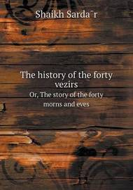 The History of the Forty Vezirs Or, the Story of the Forty Morns and Eves by Elias John Wilkinson Gibb