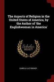 The Aspects of Religion in the United States of America, by the Author of 'The Englishwoman in America' by Isabella Lucy Bishop image