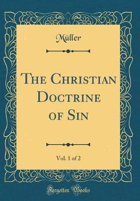 The Christian Doctrine of Sin, Vol. 1 of 2 (Classic Reprint) by Muller Muller