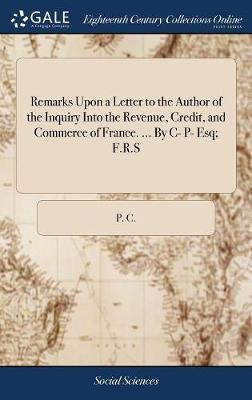 Remarks Upon a Letter to the Author of the Inquiry Into the Revenue, Credit, and Commerce of France. ... by C- P- Esq; F.R.S by P C image