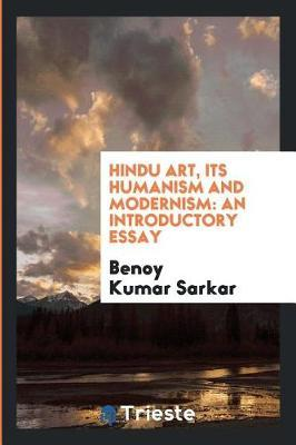 Hindu Art, Its Humanism and Modernism by Benoy Kumar Sarkar