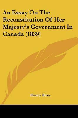 An Essay On The Reconstitution Of Her Majesty's Government In Canada (1839) by Henry Bliss