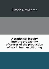 A Statistical Inquiry Into the Probability of Causes of the Production of Sex in Human Offspring by Simon Newcomb