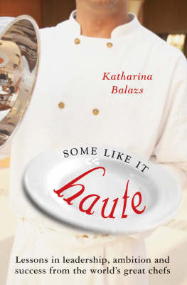 Some Like it Haute: Lessons in Leadership, Ambition and Success from the World's Great Chefs by Katharina Balazs