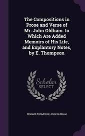 The Compositions in Prose and Verse of Mr. John Oldham. to Which Are Added Memoirs of His Life, and Explantory Notes, by E. Thompson by Edward Thompson