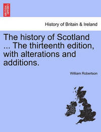 The History of Scotland ... the Thirteenth Edition, with Alterations and Additions. by William Robertson