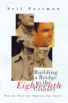 Building a Bridge to the Eighteenth Century: How the Past Can 'Improve Our Future' by Neil Postman image