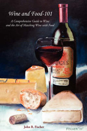 Wine and Food - 101 by John R. Fischer