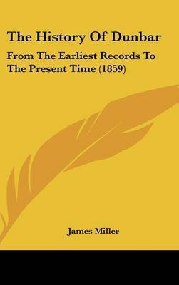 The History Of Dunbar: From The Earliest Records To The Present Time (1859) by James Miller image