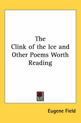 The Clink of the Ice and Other Poems Worth Reading by Eugene Field