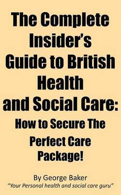The Complete Insider's Guide to British Health and Social Care: How to Secure the Perfect Care Package! by George Baker