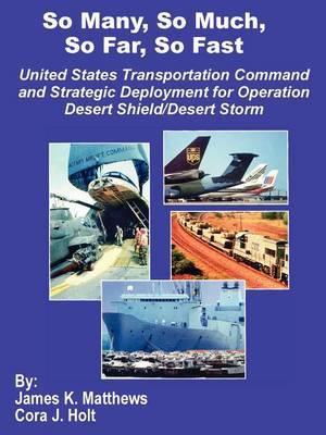 So Many, So Much, So Far, So Fast: United States Transportation Command and Strategic Deployment for Operation Desert Shield/Desert Storm by James K Matthews