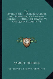 The Puritans or the Church, Court, and Parliament of England During the Reigns of Edward VI and Queen Elizabeth V1 by Samuel Hopkins