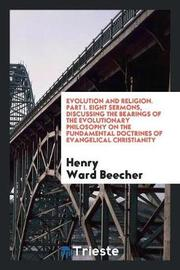 Evolution and Religion. Part I. Eight Sermons, Discussing the Bearings of the Evolutionary Philosophy on the Fundamental Doctrines of Evangelical Christianity by Henry Ward Beecher