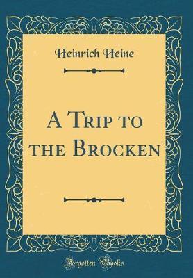 A Trip to the Brocken (Classic Reprint) by Heinrich Heine