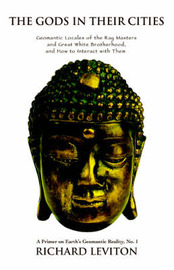 The Gods in Their Cities: Geomantic Locales of the Ray Masters and Great White Brotherhood, and How to Interact with Them by richard leviton