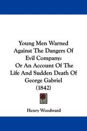 Young Men Warned Against the Dangers of Evil Company: Or an Account of the Life and Sudden Death of George Gabriel (1842) by Henry Woodward