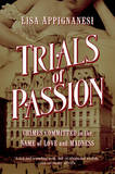 Trials of Passion - Crimes Committed in the Name of Love and Madness by Lisa Appignanesi