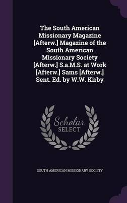 The South American Missionary Magazine [Afterw.] Magazine of the South American Missionary Society [Afterw.] S.A.M.S. at Work [Afterw.] Sams [Afterw.] Sent. Ed. by W.W. Kirby