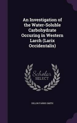 An Investigation of the Water-Soluble Carbohydrate Occuring in Western Larch (Larix Occidentalis) by Dillon Farris Smith