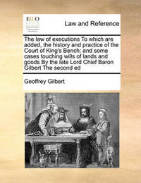 The Law of Executions to Which Are Added, the History and Practice of the Court of King's Bench by Geoffrey Gilbert