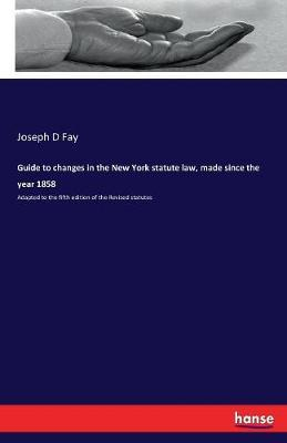Guide to Changes in the New York Statute Law, Made Since the Year 1858 by Joseph D Fay