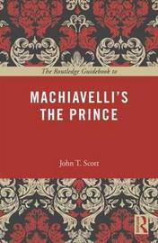 The Routledge Guidebook to Machiavelli's The Prince by John T Scott
