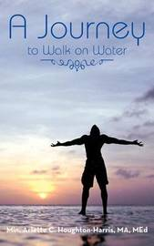A Journey: To Walk on Water by Arlette Houghton-Harris