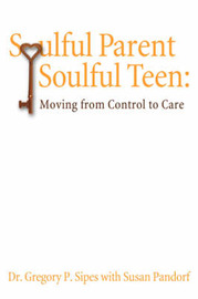 Soulful Parent-Soulful Teen by Gregory P. Sipes Ph. D. image