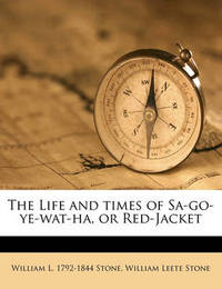 The Life and Times of Sa-Go-Ye-Wat-Ha, or Red-Jacket by William Leete Stone