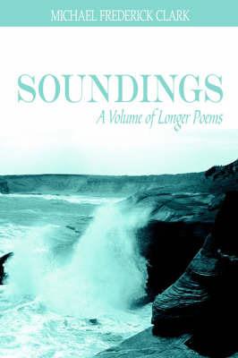 Soundings: A Volume of Longer Poems by MICHAEL FREDERICK CLARK