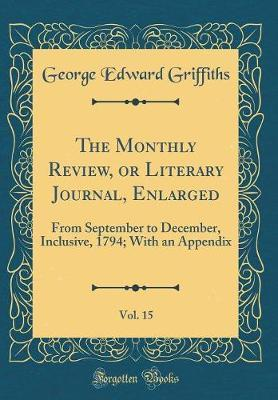 The Monthly Review, or Literary Journal, Enlarged, Vol. 15 by George Edward Griffiths