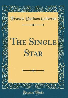 The Single Star (Classic Reprint) by Francis Durham Grierson image