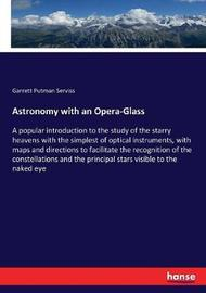 Astronomy With An Opera-Glass by Garrett Putman Serviss