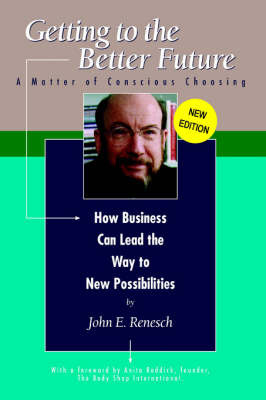 Getting to the Better Future: A Matter of Conscious Choosing, How Business Can Lead the Way to New Possiblities by John E. Renesch image