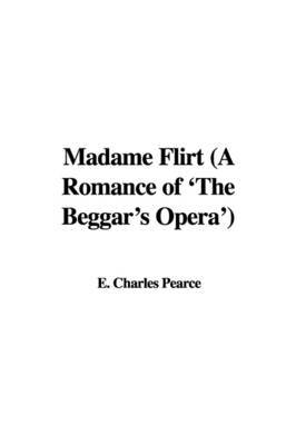 Madame Flirt (a Romance of 'The Beggar's Opera') by E. Charles Pearce image