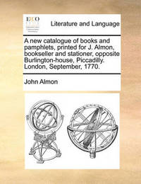 A New Catalogue of Books and Pamphlets, Printed for J. Almon, Bookseller and Stationer, Opposite Burlington-House, Piccadilly. London, September, 1770. by John Almon