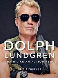 Dolph Lundgren: Train Like an Action Hero by Dolph Lundgren